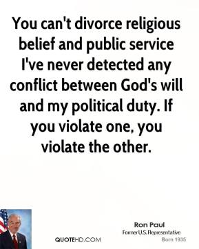 You can't divorce religious belief and public service I've never detected any conflict between God's will and my political duty. If you violate one, you violate the other.