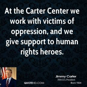 At the Carter Center we work with victims of oppression, and we give support to human rights heroes.