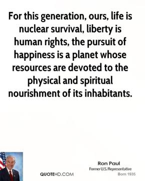 For this generation, ours, life is nuclear survival, liberty is human rights, the pursuit of happiness is a planet whose resources are devoted to the physical and spiritual nourishment of its inhabitants.