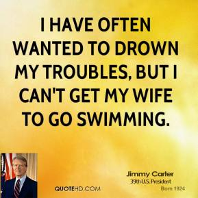 I have often wanted to drown my troubles, but I can't get my wife to go swimming.