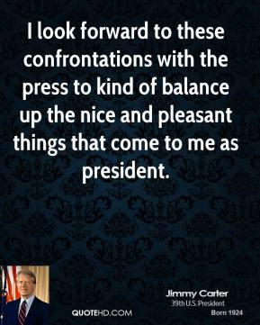 I look forward to these confrontations with the press to kind of balance up the nice and pleasant things that come to me as president.