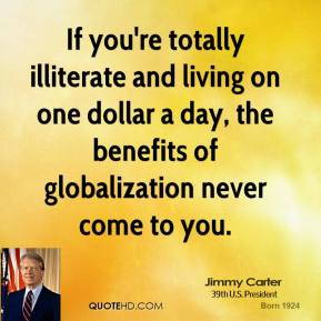If you're totally illiterate and living on one dollar a day, the benefits of globalization never come to you.