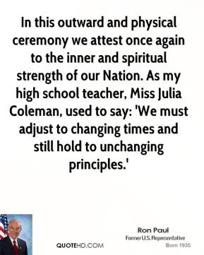In this outward and physical ceremony we attest once again to the inner and spiritual strength of our Nation. As my high school teacher, Miss Julia Coleman, used to say: 'We must adjust to changing times and still hold to unchanging principles.'