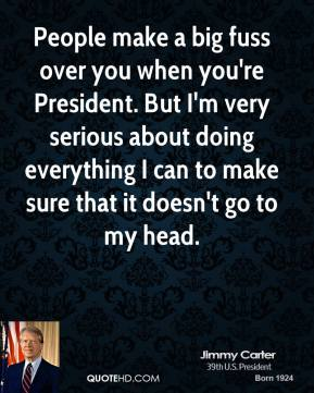 Jimmy Carter - People make a big fuss over you when you're President. But I'm very serious about doing everything I can to make sure that it doesn't go to my head.