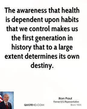 The awareness that health is dependent upon habits that we control makes us the first generation in history that to a large extent determines its own destiny.