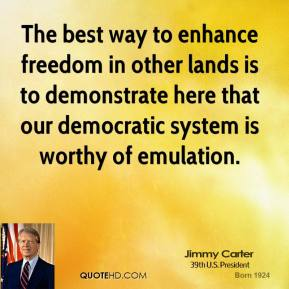 Jimmy Carter - The best way to enhance freedom in other lands is to demonstrate here that our democratic system is worthy of emulation.