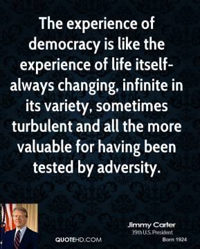 Jimmy Carter - The experience of democracy is like the experience of life itself-always changing, infinite in its variety, sometimes turbulent and all the more valuable for having been tested by adversity.