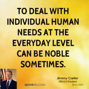 Jimmy Carter - To deal with individual human needs at the everyday level can be noble sometimes.