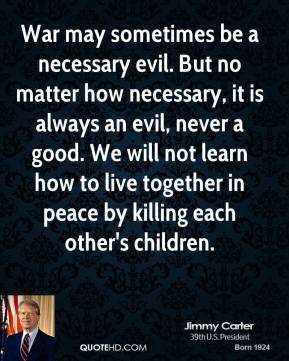 Jimmy Carter - War may sometimes be a necessary evil. But no matter how necessary, it is always an evil, never a good. We will not learn how to live together in peace by killing each other's children.