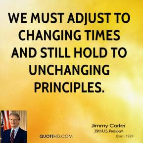 Jimmy Carter - We must adjust to changing times and still hold to unchanging principles.