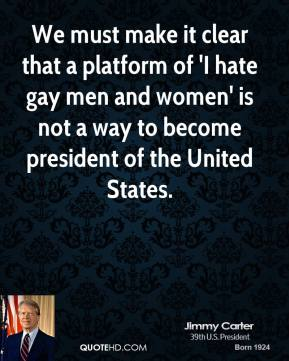 We must make it clear that a platform of 'I hate gay men and women' is not a way to become president of the United States.