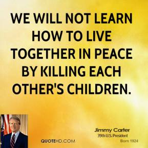 Jimmy Carter - We will not learn how to live together in peace by killing each other's children.