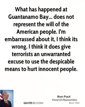 Jimmy Carter - What has happened at Guantanamo Bay... does not represent the will of the American people. I'm embarrassed about it, I think its wrong. I think it does give terrorists an unwarranted excuse to use the despicable means to hurt innocent people.