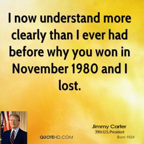 I now understand more clearly than I ever had before why you won in November 1980 and I lost.