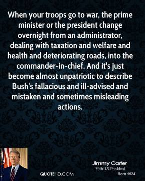 When your troops go to war, the prime minister or the president change overnight from an administrator, dealing with taxation and welfare and health and deteriorating roads, into the commander-in-chief. And it's just become almost unpatriotic to describe Bush's fallacious and ill-advised and mistaken and sometimes misleading actions.