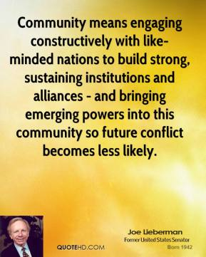 Joe Lieberman - Community means engaging constructively with like-minded nations to build strong, sustaining institutions and alliances - and bringing emerging powers into this community so future conflict becomes less likely.