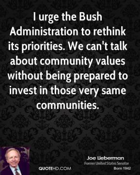 Joe Lieberman - I urge the Bush Administration to rethink its priorities. We can't talk about community values without being prepared to invest in those very same communities.