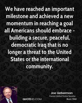 Joe Lieberman - We have reached an important milestone and achieved a new momentum in reaching a goal all Americans should embrace - building a secure, peaceful, democratic Iraq that is no longer a threat to the United States or the international community.