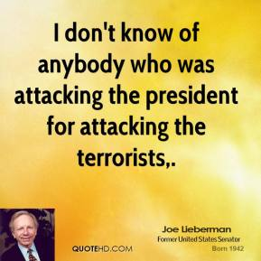 Joe Lieberman  - I don't know of anybody who was attacking the president for attacking the terrorists.
