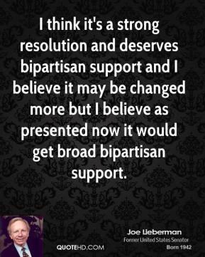 I think it's a strong resolution and deserves bipartisan support and I believe it may be changed more but I believe as presented now it would get broad bipartisan support.