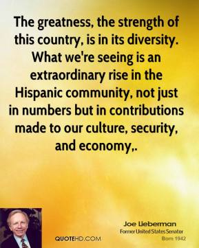 Joe Lieberman  - The greatness, the strength of this country, is in its diversity. What we're seeing is an extraordinary rise in the Hispanic community, not just in numbers but in contributions made to our culture, security, and economy.