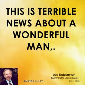 Joe Lieberman  - This is terrible news about a wonderful man.