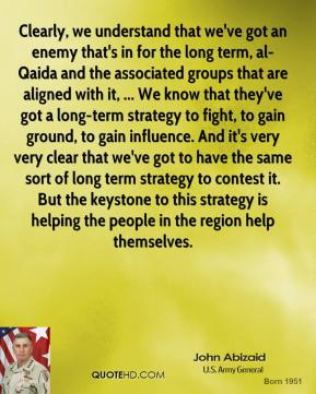 Clearly, we understand that we've got an enemy that's in for the long term, al-Qaida and the associated groups that are aligned with it, ... We know that they've got a long-term strategy to fight, to gain ground, to gain influence. And it's very very clear that we've got to have the same sort of long term strategy to contest it. But the keystone to this strategy is helping the people in the region help themselves.