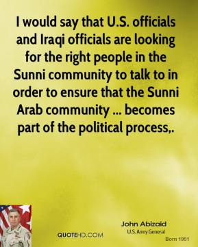 I would say that U.S. officials and Iraqi officials are looking for the right people in the Sunni community to talk to in order to ensure that the Sunni Arab community ... becomes part of the political process.
