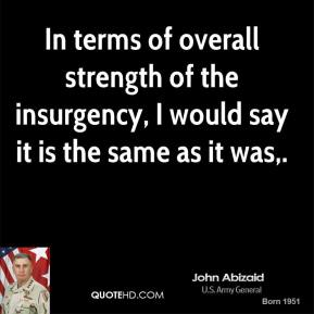 In terms of overall strength of the insurgency, I would say it is the same as it was.