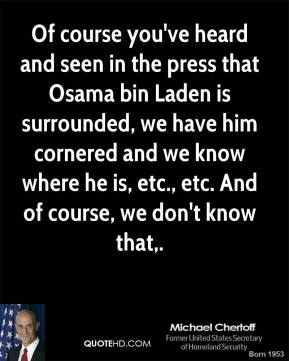 Of course you've heard and seen in the press that Osama bin Laden is surrounded, we have him cornered and we know where he is, etc., etc. And of course, we don't know that.