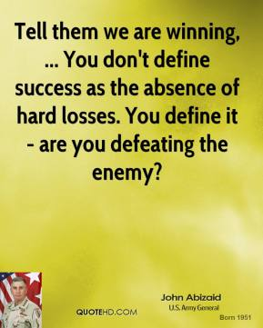 John Abizaid  - Tell them we are winning, ... You don't define success as the absence of hard losses. You define it - are you defeating the enemy?