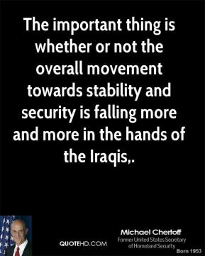 The important thing is whether or not the overall movement towards stability and security is falling more and more in the hands of the Iraqis.