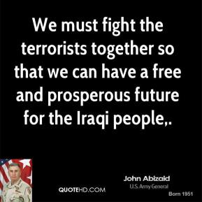 John Abizaid  - We must fight the terrorists together so that we can have a free and prosperous future for the Iraqi people.