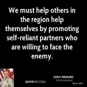 We must help others in the region help themselves by promoting self-reliant partners who are willing to face the enemy.