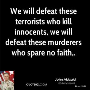 John Abizaid  - We will defeat these terrorists who kill innocents, we will defeat these murderers who spare no faith.