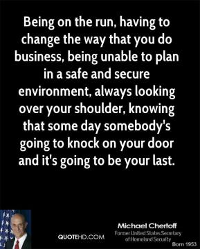 Being on the run, having to change the way that you do business, being unable to plan in a safe and secure environment, always looking over your shoulder, knowing that some day somebody's going to knock on your door and it's going to be your last.