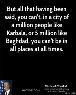 But all that having been said, you can't, in a city of a million people like Karbala, or 5 million like Baghdad, you can't be in all places at all times.