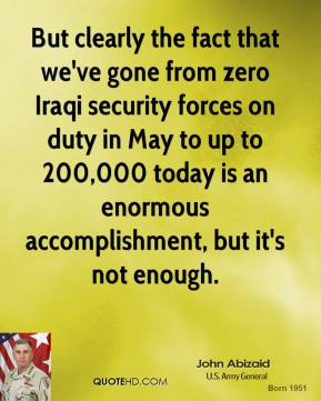 John Abizaid - But clearly the fact that we've gone from zero Iraqi security forces on duty in May to up to 200,000 today is an enormous accomplishment, but it's not enough.
