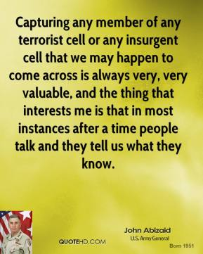 John Abizaid - Capturing any member of any terrorist cell or any insurgent cell that we may happen to come across is always very, very valuable, and the thing that interests me is that in most instances after a time people talk and they tell us what they know.