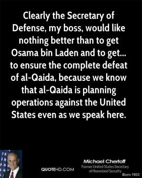 John Abizaid - Clearly the Secretary of Defense, my boss, would like nothing better than to get Osama bin Laden and to get... to ensure the complete defeat of al-Qaida, because we know that al-Qaida is planning operations against the United States even as we speak here.