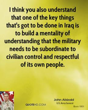 John Abizaid - I think you also understand that one of the key things that's got to be done in Iraq is to build a mentality of understanding that the military needs to be subordinate to civilian control and respectful of its own people.