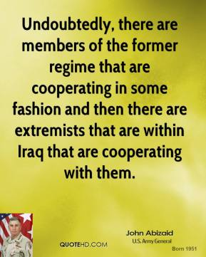 John Abizaid - Undoubtedly, there are members of the former regime that are cooperating in some fashion and then there are extremists that are within Iraq that are cooperating with them.