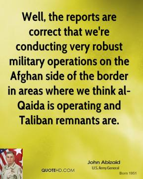 John Abizaid - Well, the reports are correct that we're conducting very robust military operations on the Afghan side of the border in areas where we think al-Qaida is operating and Taliban remnants are.