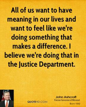 All of us want to have meaning in our lives and want to feel like we're doing something that makes a difference. I believe we're doing that in the Justice Department.