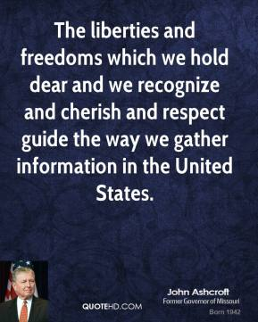 The liberties and freedoms which we hold dear and we recognize and cherish and respect guide the way we gather information in the United States.