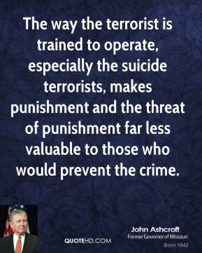 John Ashcroft - The way the terrorist is trained to operate, especially the suicide terrorists, makes punishment and the threat of punishment far less valuable to those who would prevent the crime.