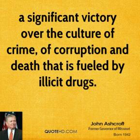 John Ashcroft  - a significant victory over the culture of crime, of corruption and death that is fueled by illicit drugs.