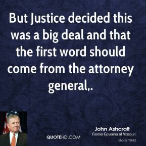 John Ashcroft  - But Justice decided this was a big deal and that the first word should come from the attorney general.