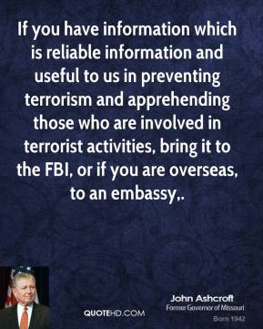 John Ashcroft  - If you have information which is reliable information and useful to us in preventing terrorism and apprehending those who are involved in terrorist activities, bring it to the FBI, or if you are overseas, to an embassy.