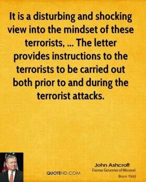 John Ashcroft  - It is a disturbing and shocking view into the mindset of these terrorists, ... The letter provides instructions to the terrorists to be carried out both prior to and during the terrorist attacks.